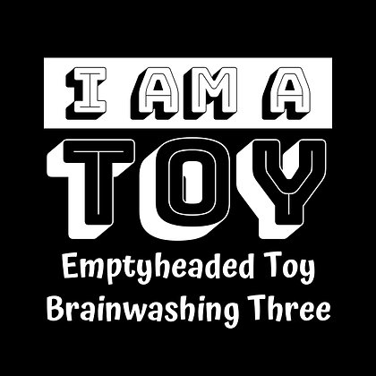 I Am a Toy (Emptyheaded Toy Brainwashing Three)