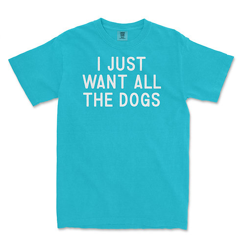 I Just Want All The Dogs Tee