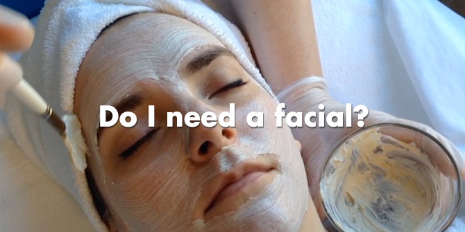 Do I need a facial? 32 reasons you absolutely need one