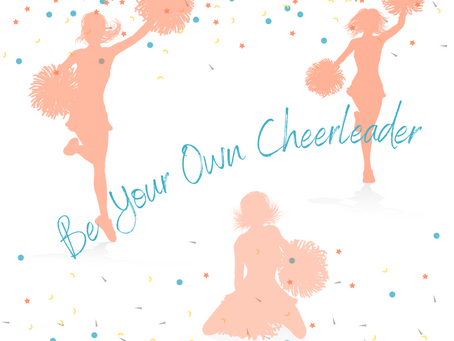 YOU'VE GOT TO BE YOUR OWN CHEERLEADER!