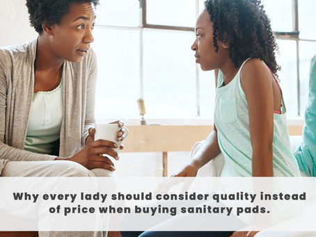 Why every lady should consider quality instead of price when buying sanitary Pads.