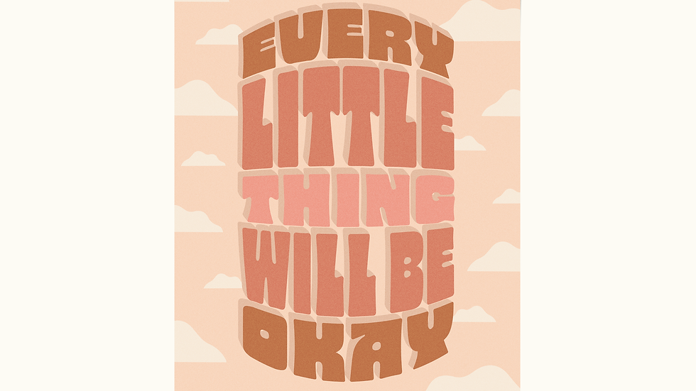 Every Little Thing Will Be Okay Print
