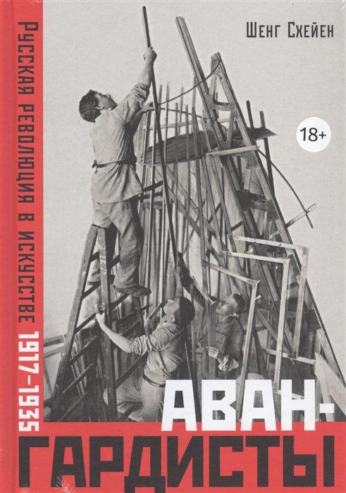 Шенг Схейен. Авангардисты. Русская революция в искусстве. 1917-1935