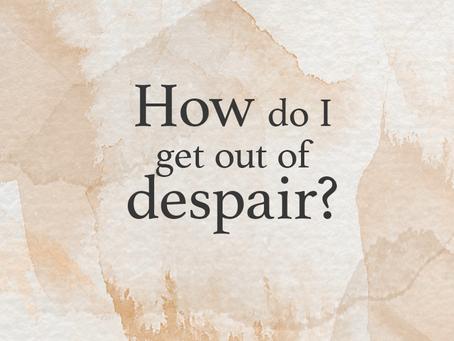 How do I get out of despair?