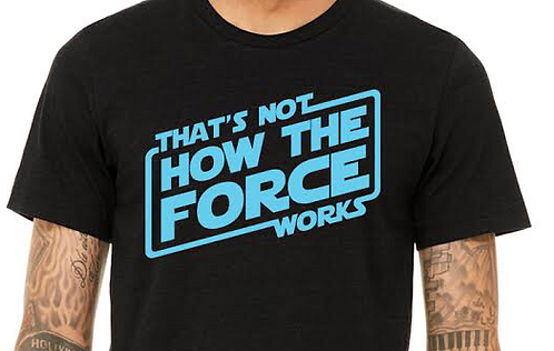 That's Not How the Force Works Shirt - Colors as shown