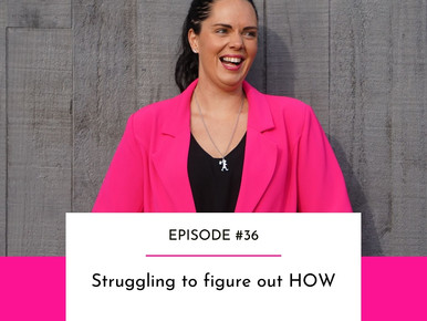 EPISODE #36 - Struggling to figure out HOW