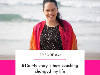 EPISODE #39 - BTS: My story + how coaching changed my life