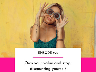 EPISODE #22 - Own your value and stop discounting yourself