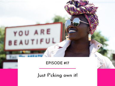 EPISODE #17 - Just f*cking own it!