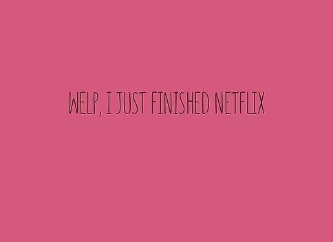 2020_4_16_Welp, I just finished Netflix.