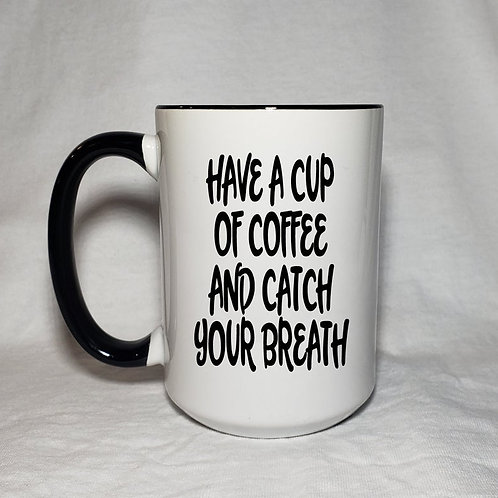 15oz Ceramic Have A Cup Of Coffee And Catch Your Breath Coffee Mug