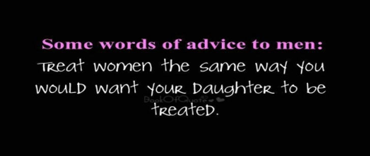 word fo advice to men - treal women how you want your daughter to be treated