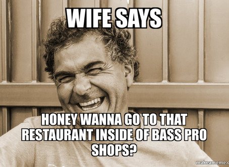 Wife Says Honey Wanna Go To That Restaurant Inside of Bass Pro Shops?