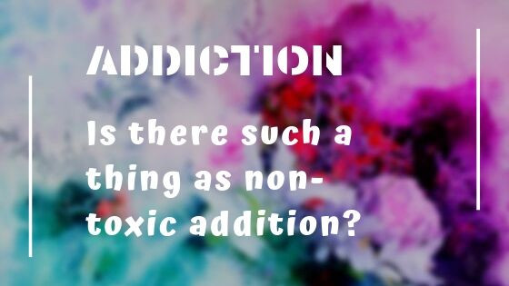 Is there such a thing as non-toxic addiction?
