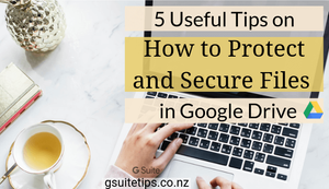 G Suite Tips | 5 Useful Tips on How to Protect and Secure Google Drive Files