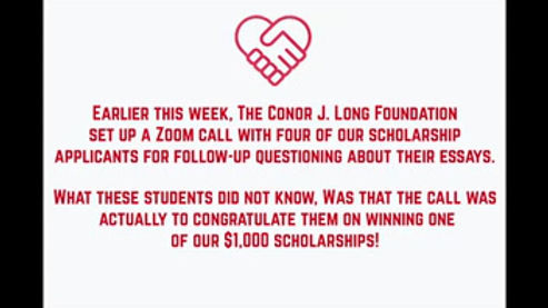 The Conor J. Long Foundation surprised our scholarship winners with a Zoom call to let them know that they won one of our $1,000 scholarships. Check out their reactions!
