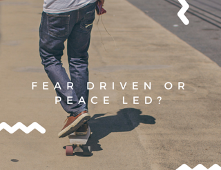 Fear Driven or Peace Led?