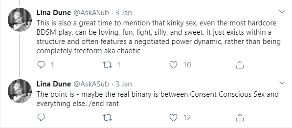 Lina Dune: This is also a great time to mention that kinky sex, even the most hardcore BDSM play, can be loving, fun, light, silly, and sweet. It just exists within a structure and often features a negotiated power dynamic, rather than being completely freeform aka chaotic. The point is - maybe the real binary is between Consent Conscious Sex and everything else.