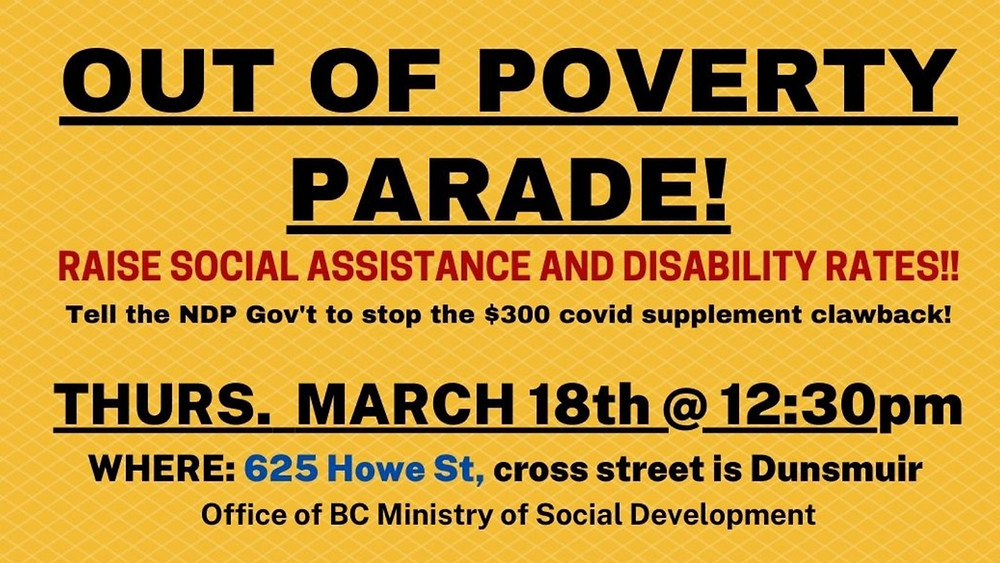 A bold yellow poster with All-Caps black and red text which reads: Out of Poverty Parade! Raise Social Assistance & Disability Rates!! Tell the NDP Government to stop the $300 covid supplement clawback! Thursday March 18th @ 12:30pm Where: 625 Howe St, cross street is Dunsmuir Office of BC Ministry of Social Development https://www.facebook.com/events/1516923405169631
