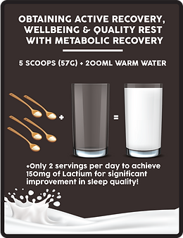 achieve faster & active recovery, wellbeing & quality rest with metabolic recovery, how to drink: 5 scoops with 200ml warm water, only 2 servings per day to achieve 150mg of lactium for significant improvement in sleep quality
