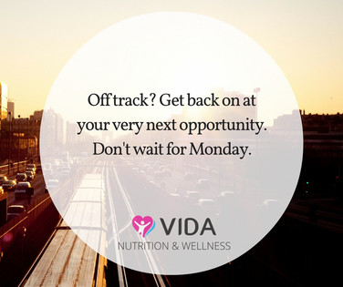 If you need to get back on track, DON'T WAIT! Do it at your very next opportunity....next moment, next meal, next morning.
