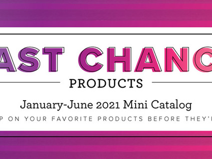 LAST CHANCE PRODUCTS from the January June 2021 Mini Catalog
