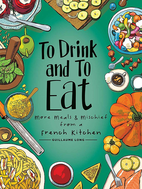 To Drink and To Eat: More Meals & Mischief from a French Kitchen