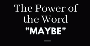 """The Power of the Word """"Maybe"""""""