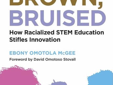 Ebony Omotola McGee—Black, Brown, Bruised: How Racialized STEM Education Stifles Innovation