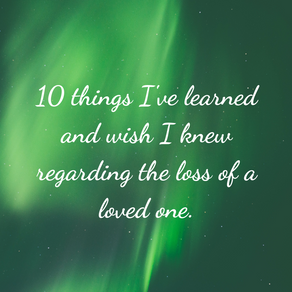 10 things I've learned and wish I knew regarding the loss of a loved one.