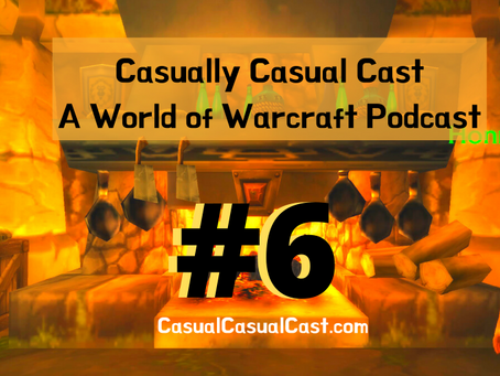 Casually Casual Cast #6: A World Of Warcraft Podcast Show-notes !