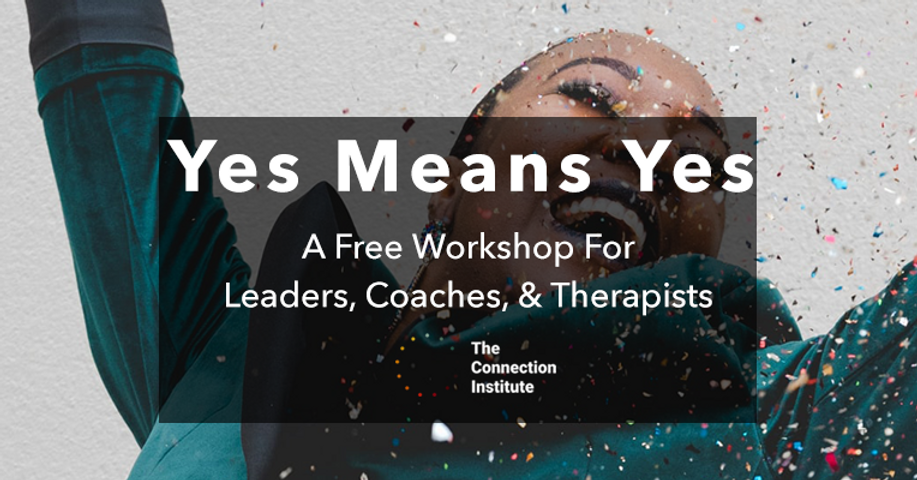 Yes Means Yes: A Free Workshop for Leaders, Coaches and Therapists