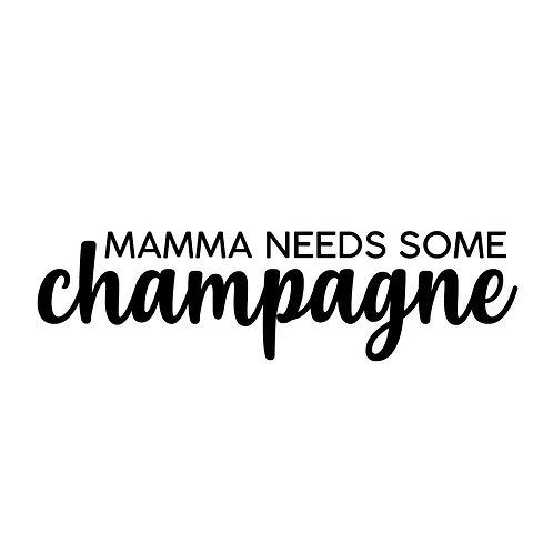 Mamma needs some champagne