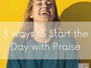 3 WAYS TO START THE DAY WITH PRAISE