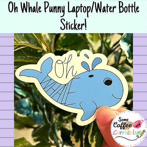 Oh Whale Punny Sticker | Pun Sticker | Teacher Sticker |Waterproof