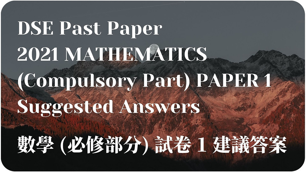 【DSE Past Paper】2021 MATHEMATICS (Compulsory Part) PAPER 1 Suggested Answers 數學 (必修部分) 試卷 1 建議答案
