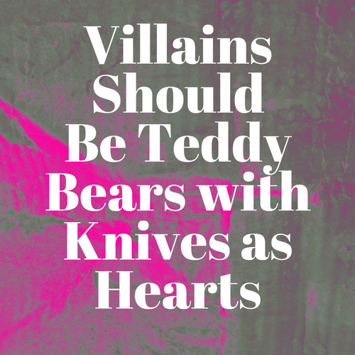 Grungy background with overlaid text that reads: Villains should be teddy bears with knives as hearts