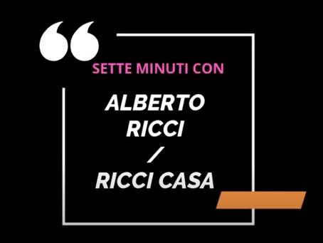 SETTE MINUTI CON... ALBERTO RICCI / RICCI CASA