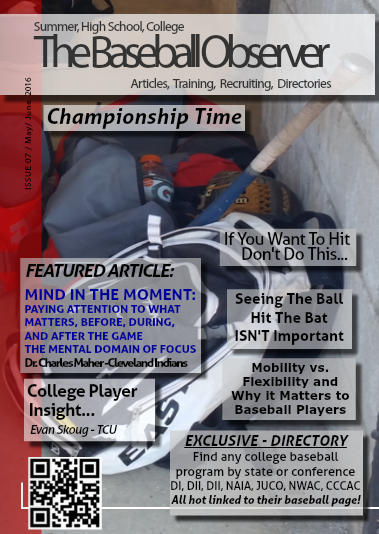 Mobility vs Flexibility and Why it Matters to Baseball Player/ THE MENTAL DOMAIN OF FOCUS - Dr. Charlie Maher/ Want to Hit? - Stop Swinging Down!/  Seeing The Ball Hit The Bat Is NOT Important / College Player Insight Interview - Evan Skoug TCU/ Perfect Pitchers/ Why hasn't baseball embraced addition of female umpires?/ High School Poll - Top 30/ Don't Feel Like Training Some Days?/ Polls & Weekly Round-UP/ Review /  FULL College Baseball Directory- NCAA, NJCAA, NAIA, NWAC, CCCAA