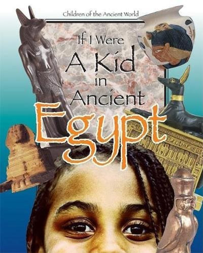 If I were a Kid in Ancient Egypt: Children of the Ancient World