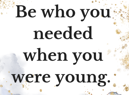 Be Who You Needed When You Were Young
