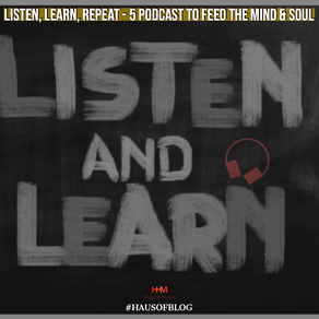 Listen, Learn, Repeat - 5 Podcast To Feed The Mind & Soul