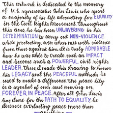 """""""This artwork is dedicated to the memory of U.S. Representative John Lewis, who spent the majority of his life advocating for equality, beginning in the Civil Rights Movement up until his recent passing. Throughout this time, he was unwavering in his determination to utilize non-violence while protesting, even when met with violence from those against him. It is truly admirable how his sacrifices created such an impact and enabled him to become such a powerful civil rights leader. Thus, I made this drawing to honor his legacy and the peaceful methods he used to make a difference. The peace lily is a symbol of one's soul moving on, forever in peace. After everything John Lewis has done for the virtue of equality, he himself deserves everlasting peace more than anything.""""   Nikhita Kapoor, Artwork and Calligraphy Plainview, NY Plainview-Old Bethpage John F. Kennedy High School Grade 10"""