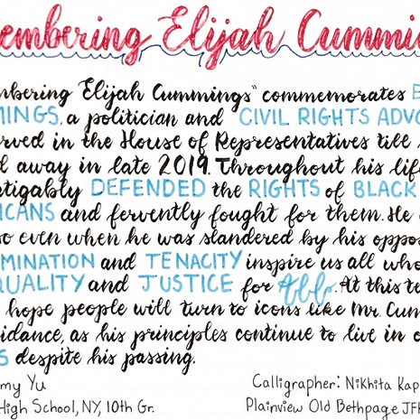 """""""'Remembering Elijah Cummings' commemorates Elijah Cummings, a politician and civil rights advocate who served in the House of Representatives until he passed away in late 2019. Throughout his life, he defended the rights of Black Americans and fervently fought for them. He continued to do so even when he was slandered by his opposers. His determination and tenacity inspire us all to strive for equality and justice for all. At this tense time, I hope people will turn to icons like Mr. Cummings for guidance, as his principles continue to live in our hearts despite his passing.""""   Amy Yu, Artwork Jericho, NY Jericho High School Grade 10  Nikhita Kapoor, Calligraphy Plainview, NY Plainview-Old Bethpage John F. Kennedy High School Grade 10"""