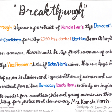 """""""'Breakthrough' shows a portrait of Kamala Harris, the Democratic Vice President candidate for the 2020 Presidential Election. As an Asian/African American woman, Harris will be the first woman of color to have the Vice President title if Biden/Harris wins. This is a huge breakthrough for all of us, as inclusion and representation of women and women of color is critical for a true democracy. Kamala Harris is truly an inspiration and role model for countless girls and young women in this country. Keep fighting for justice and democracy Mrs. Kamala Harris.""""   Yeonwoo Lee, Artwork Plainview, NY Plainview-Old Bethpage John F. Kennedy High School Grade 10  Seonju Lee, Calligraphy Syosset, NY Syosset High School Grade 10"""