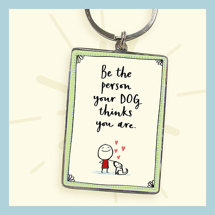 Be the person your DOG thinks you are. Keyring