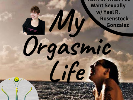 """Ask For What You Want Sexually w/ co-host Yael R. Rosenstock Gonzalez on """"My Orgasmic Life"""" podcast"""