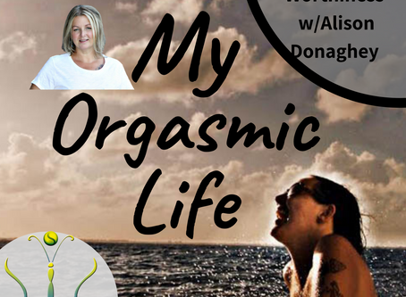 "Worthiness with co-host Alison Donaghey on ""My Orgasmic Life"" podcast  EP.118- Personal Growth"