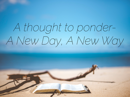 A thought to ponder-A New Day, A New Way