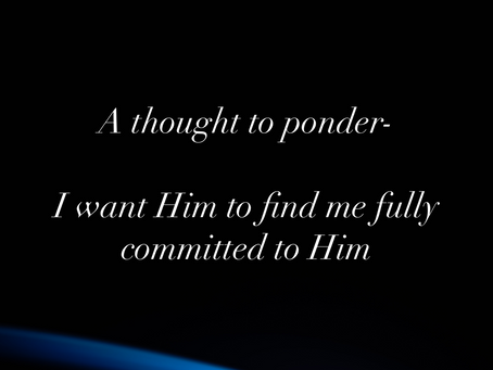 I want Him to find me fully committed to Him